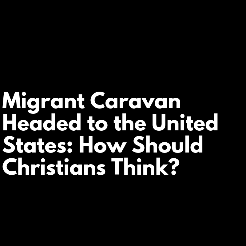 Migrant Caravan Headed to the United States: How Should Christians Think?