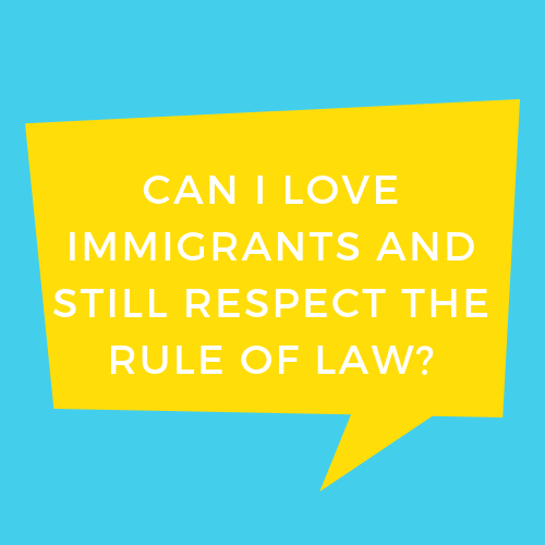Can I Love Immigrants and Still Respect the Rule of Law?